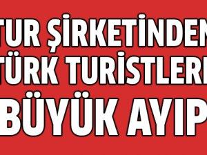 Turizm firmasından Türk turistlere büyük ayıp